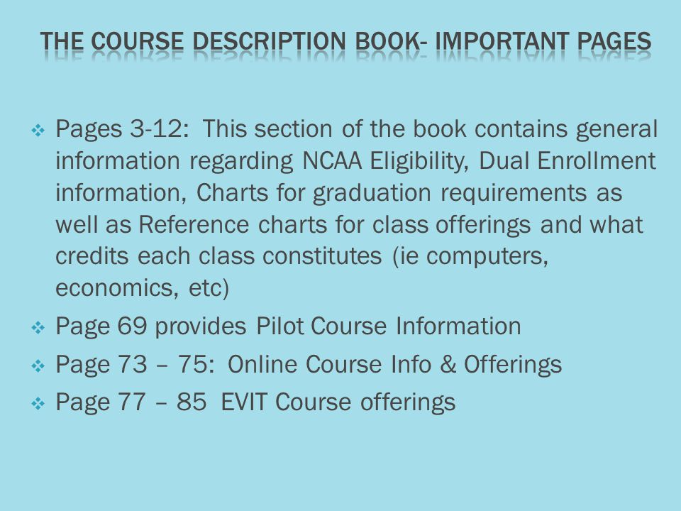  Pages 3-12: This section of the book contains general information regarding NCAA Eligibility, Dual Enrollment information, Charts for graduation requirements as well as Reference charts for class offerings and what credits each class constitutes (ie computers, economics, etc)  Page 69 provides Pilot Course Information  Page 73 – 75: Online Course Info & Offerings  Page 77 – 85 EVIT Course offerings