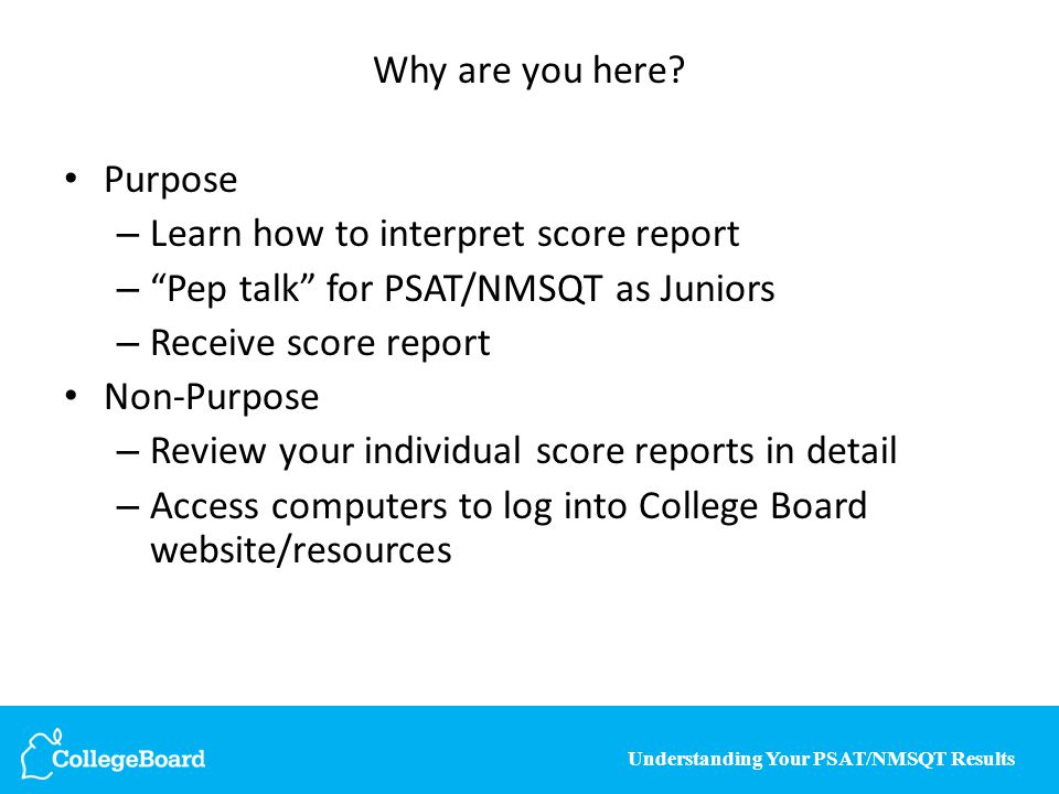 "Understanding Your PSAT/NMSQT Results Why are you here? Purpose – Learn how to interpret score report – ""Pep talk"" for PSAT/NMSQT as Juniors – Receive"