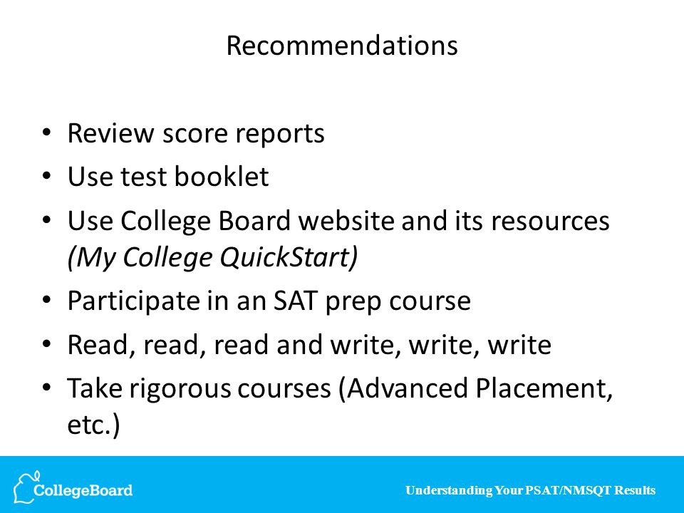 Understanding Your PSAT/NMSQT Results Recommendations Review score reports Use test booklet Use College Board website and its resources (My College Qu