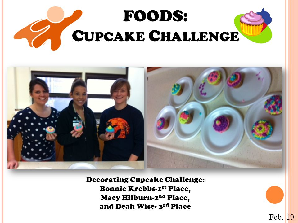 FOODS: C UPCAKE C HALLENGE Decorating Cupcake Challenge: Bonnie Krebbs-1 st Place, Macy Hilburn-2 nd Place, and Deah Wise- 3 rd Place Feb. 19