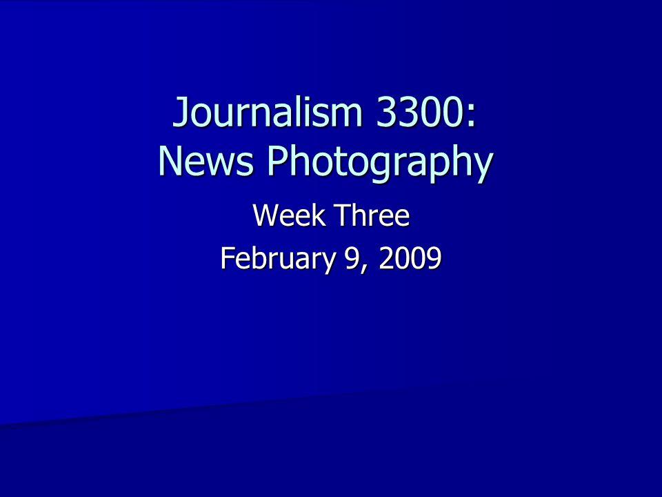 Journalism 3300: News Photography Week Three February 9, 2009