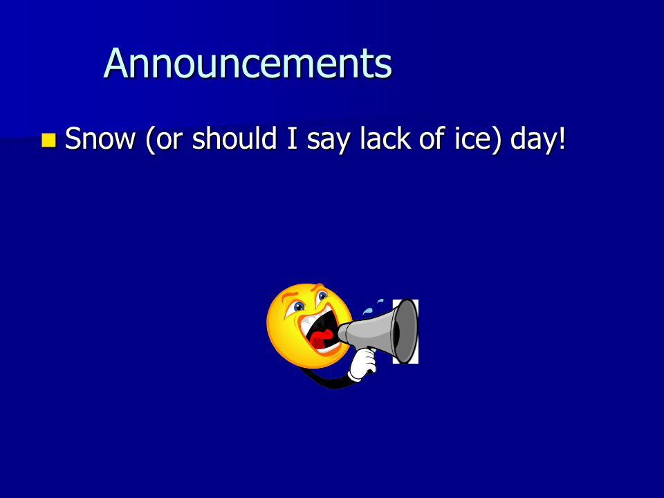 Announcements Announcements Snow (or should I say lack of ice) day.