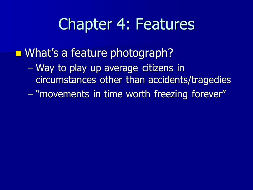 Chapter 4: Features What's a feature photograph? What's a feature photograph? –Way to play up average citizens in circumstances other than accidents/t