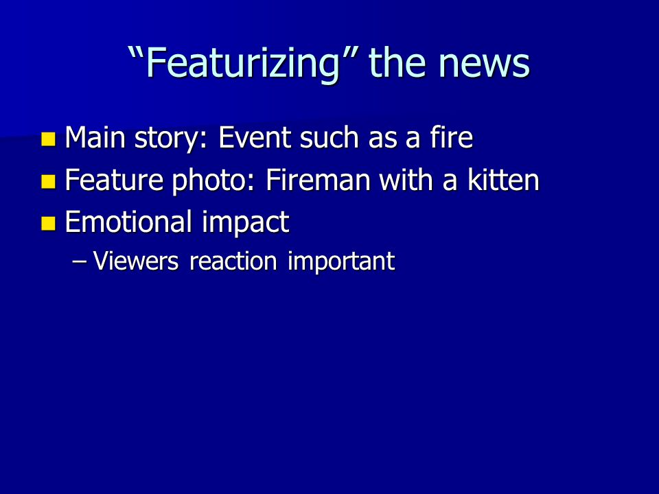 Featurizing the news Main story: Event such as a fire Main story: Event such as a fire Feature photo: Fireman with a kitten Feature photo: Fireman with a kitten Emotional impact Emotional impact –Viewers reaction important