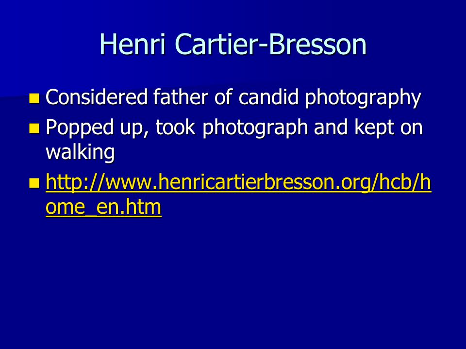 Henri Cartier-Bresson Considered father of candid photography Considered father of candid photography Popped up, took photograph and kept on walking Popped up, took photograph and kept on walking http://www.henricartierbresson.org/hcb/h ome_en.htm http://www.henricartierbresson.org/hcb/h ome_en.htm http://www.henricartierbresson.org/hcb/h ome_en.htm http://www.henricartierbresson.org/hcb/h ome_en.htm
