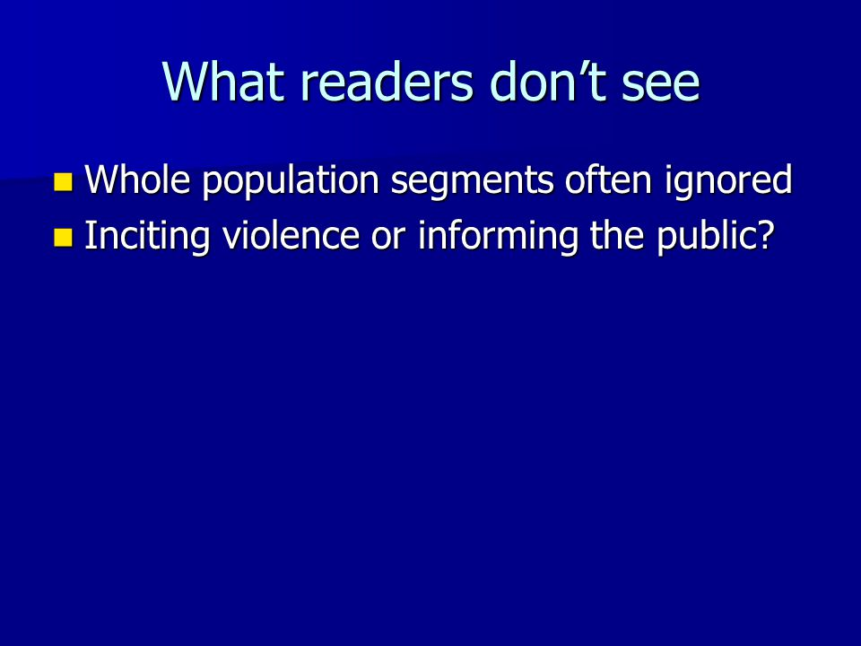 What readers don't see Whole population segments often ignored Whole population segments often ignored Inciting violence or informing the public? Inci