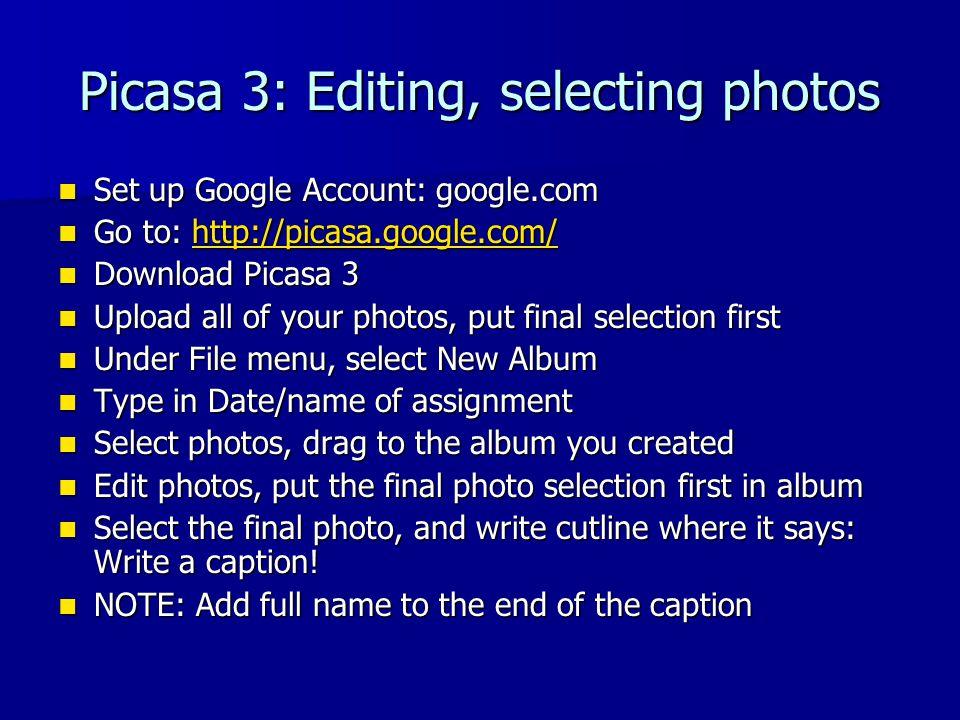 Picasa 3: Editing, selecting photos Set up Google Account: google.com Set up Google Account: google.com Go to: http://picasa.google.com/ Go to: http://picasa.google.com/http://picasa.google.com/ Download Picasa 3 Download Picasa 3 Upload all of your photos, put final selection first Upload all of your photos, put final selection first Under File menu, select New Album Under File menu, select New Album Type in Date/name of assignment Type in Date/name of assignment Select photos, drag to the album you created Select photos, drag to the album you created Edit photos, put the final photo selection first in album Edit photos, put the final photo selection first in album Select the final photo, and write cutline where it says: Write a caption.