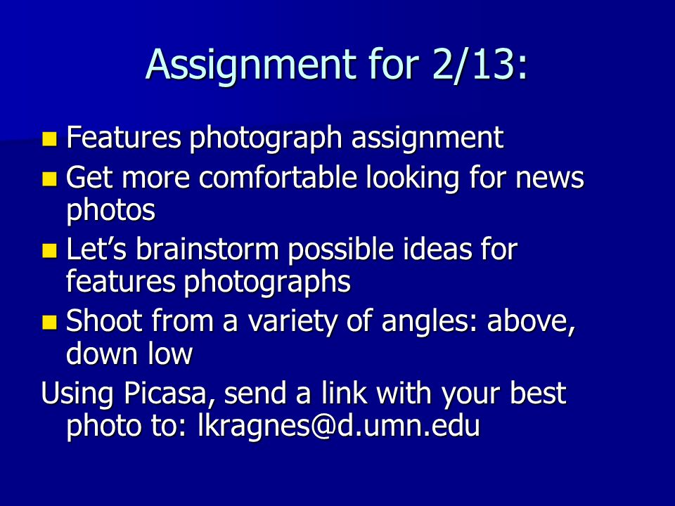 Assignment for 2/13: Features photograph assignment Features photograph assignment Get more comfortable looking for news photos Get more comfortable looking for news photos Let's brainstorm possible ideas for features photographs Let's brainstorm possible ideas for features photographs Shoot from a variety of angles: above, down low Shoot from a variety of angles: above, down low Using Picasa, send a link with your best photo to: lkragnes@d.umn.edu