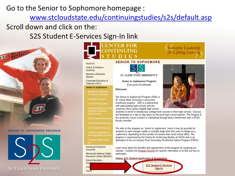 Go to the Senior to Sophomore homepage : www.stcloudstate.edu/continuingstudies/s2s/default.asp Scroll down and click on the: S2S Student E-Services S