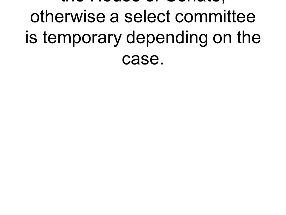 A permanent commit in either the House or Senate, otherwise a select committee is temporary depending on the case.