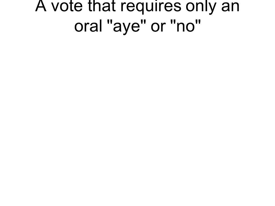 A vote that requires only an oral aye or no