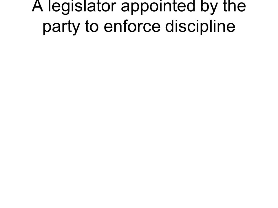 A legislator appointed by the party to enforce discipline