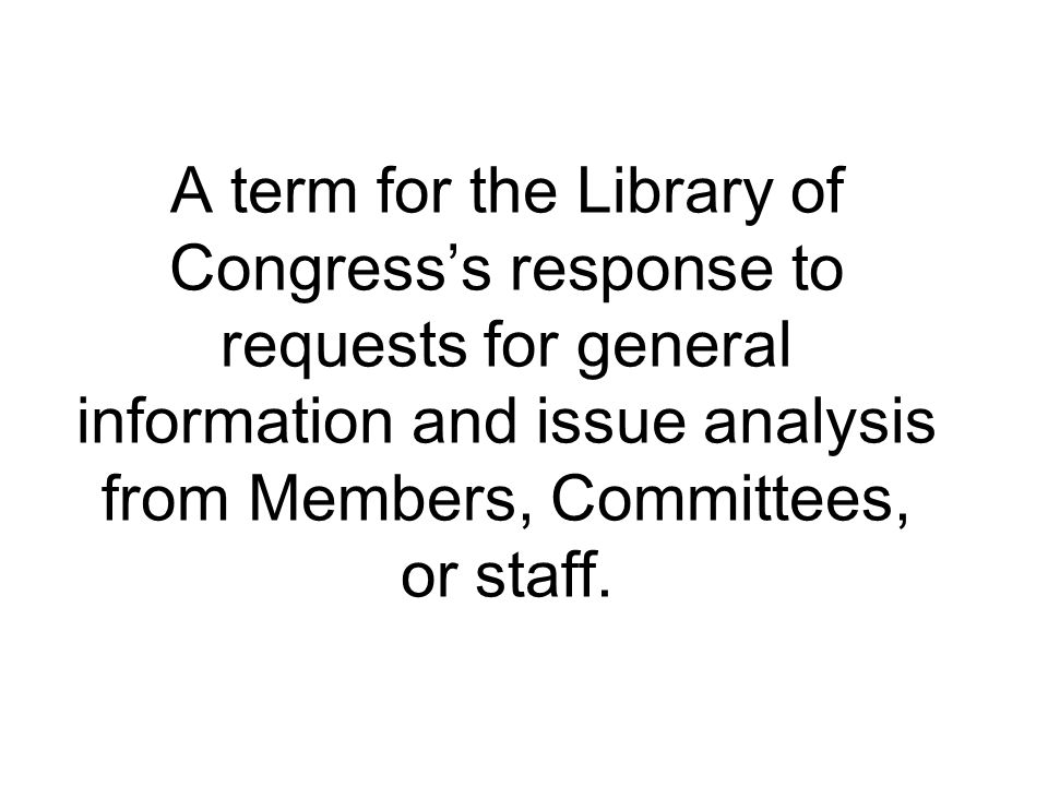 A term for the Library of Congress's response to requests for general information and issue analysis from Members, Committees, or staff.