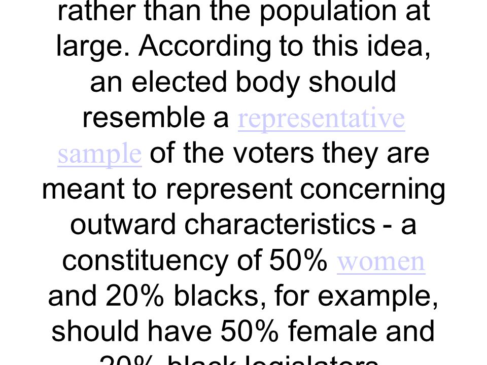 Descriptive representation, sometimes called passive representation or symbolic representation, is the idea that candidates in democratic elections should be elected to represent ethnic and gender constituencies, as well as other minority interest groups, rather than the population at large.