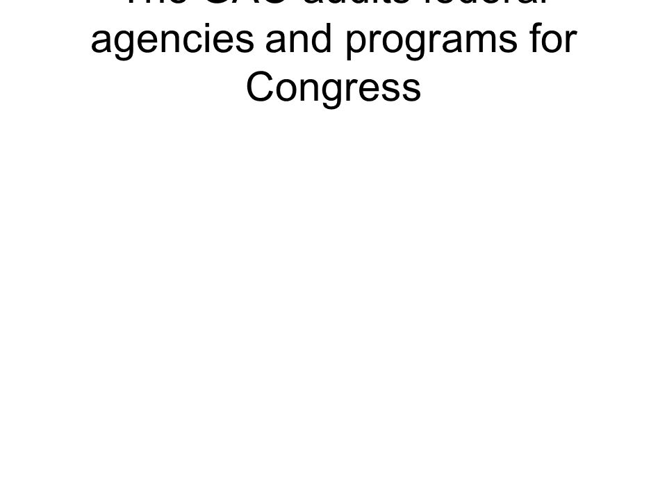 The GAO audits federal agencies and programs for Congress