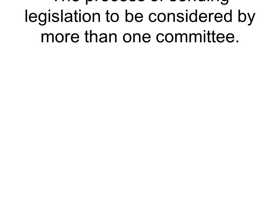 The process of sending legislation to be considered by more than one committee.
