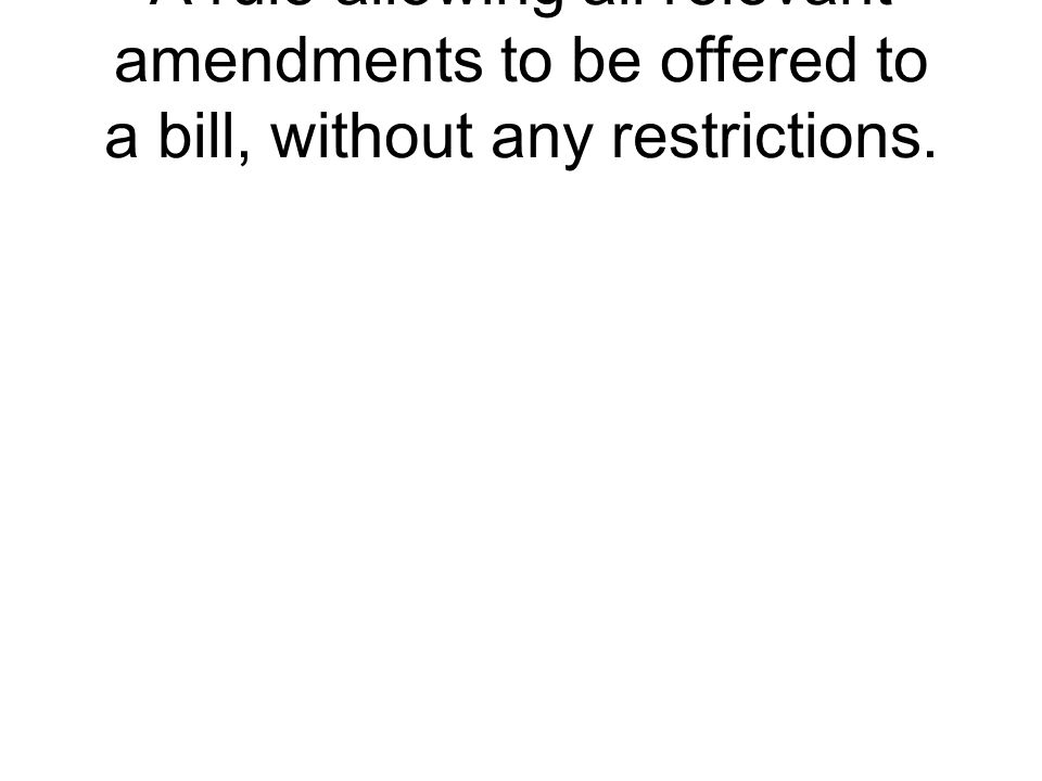 A rule allowing all relevant amendments to be offered to a bill, without any restrictions.