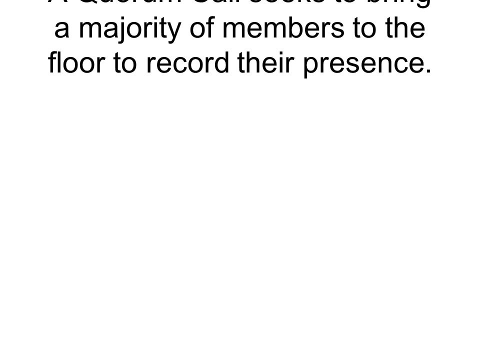 A Quorum Call seeks to bring a majority of members to the floor to record their presence.