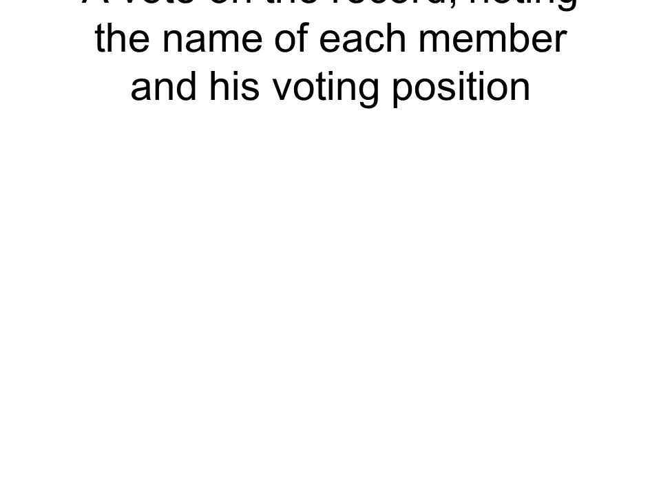 A vote on the record, noting the name of each member and his voting position