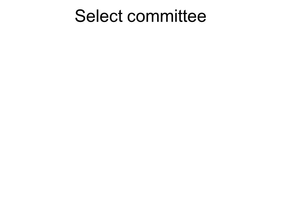 A Select Committee is formed for a specific purpose and usually for a limited period of time.