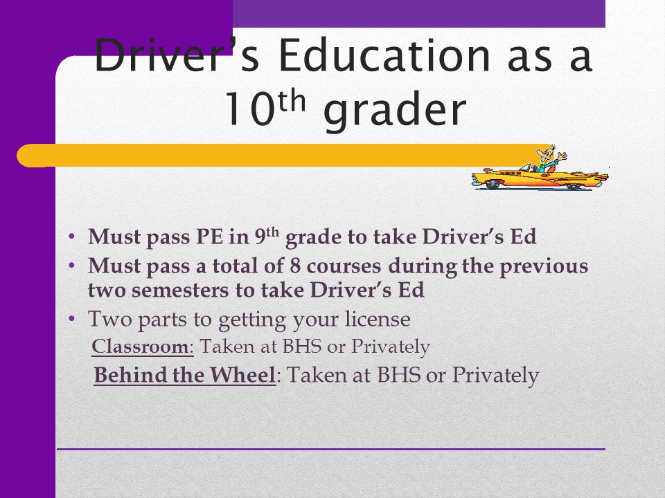 Driver's Education as a 10 th grader Must pass PE in 9 th grade to take Driver's Ed Must pass a total of 8 courses during the previous two semesters to take Driver's Ed Two parts to getting your license Classroom : Taken at BHS or Privately Behind the Wheel : Taken at BHS or Privately