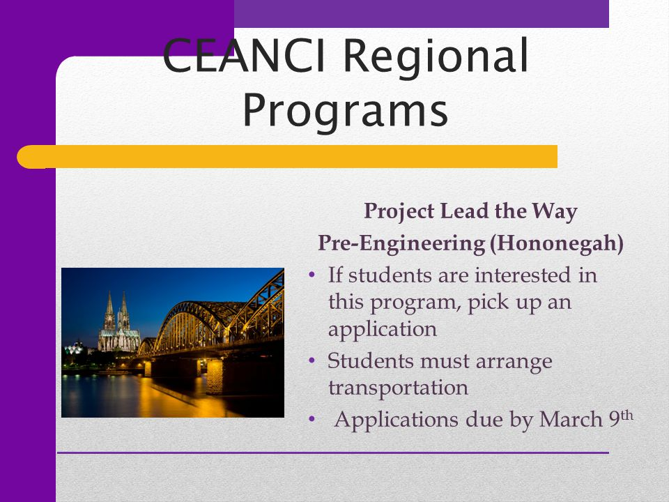 CEANCI Regional Programs Project Lead the Way Pre-Engineering (Hononegah) If students are interested in this program, pick up an application Students must arrange transportation Applications due by March 9 th