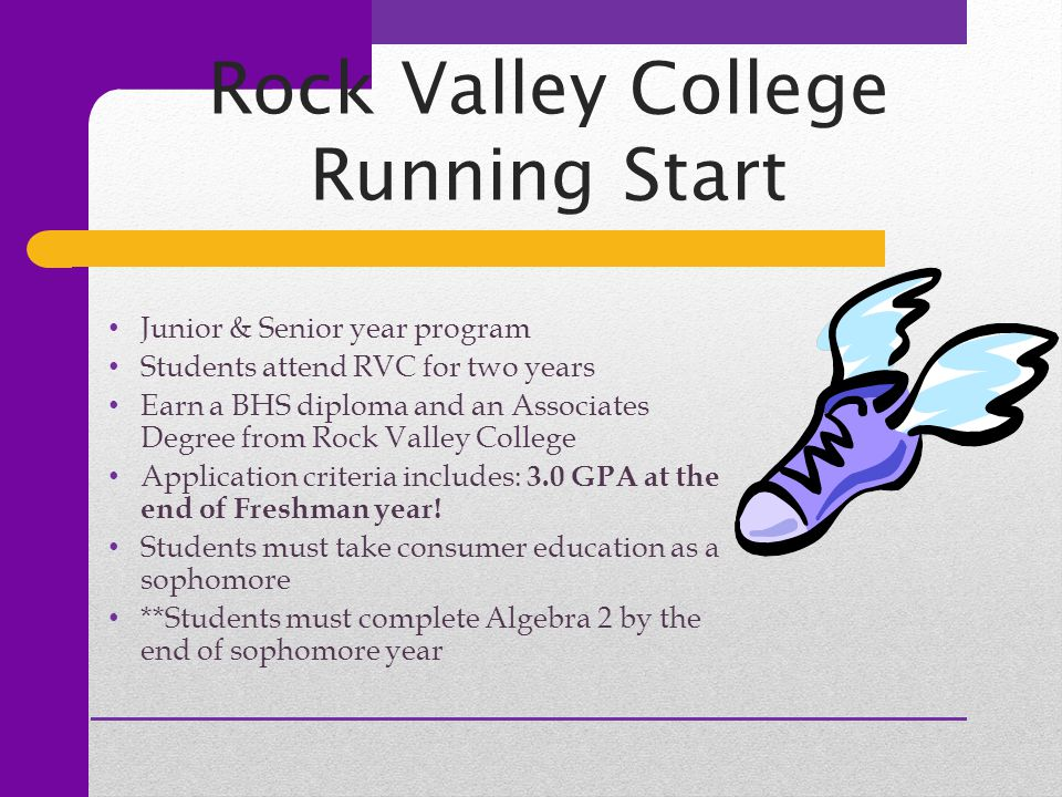 Rock Valley College Running Start Junior & Senior year program Students attend RVC for two years Earn a BHS diploma and an Associates Degree from Rock
