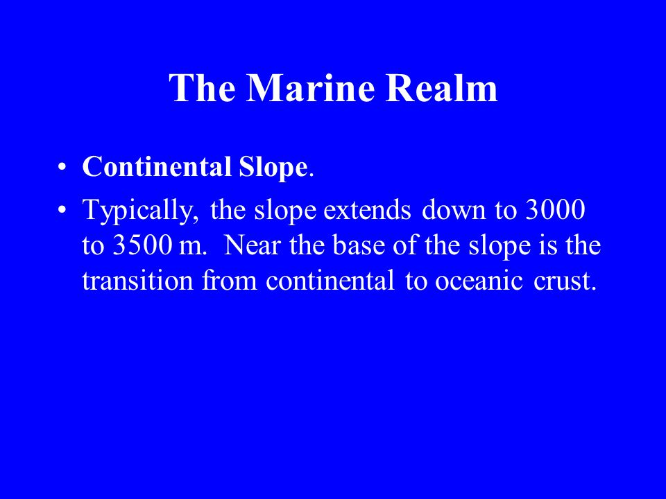 The Marine Realm The Shelf break marks the distal edge of the shelf where seaward of this point, water depths increase at a greater rate (3 to 5°slope) compared with the shelf (1 to 2°slope).