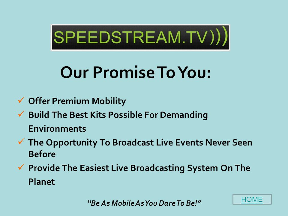 Offer Premium Mobility Build The Best Kits Possible For Demanding Environments The Opportunity To Broadcast Live Events Never Seen Before Provide The Easiest Live Broadcasting System On The Planet Our Promise To You: Be As Mobile As You Dare To Be! HOME