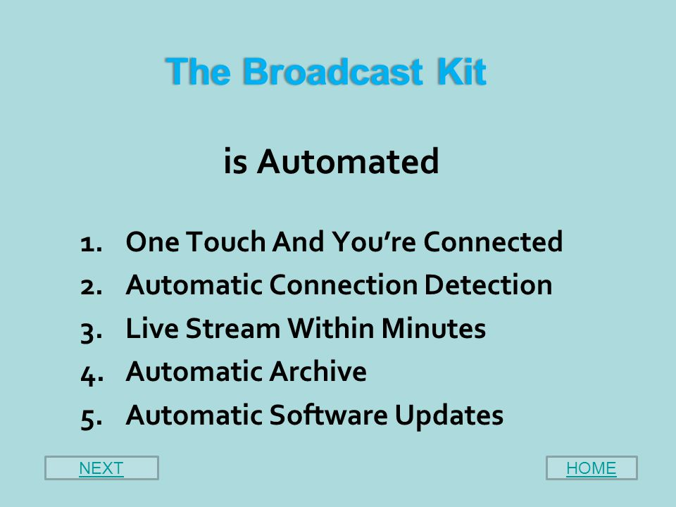 The Broadcast Kit The Broadcast Kit is Automated 1.One Touch And You're Connected 2.Automatic Connection Detection 3.Live Stream Within Minutes 4.Automatic Archive 5.Automatic Software Updates HOMENEXT
