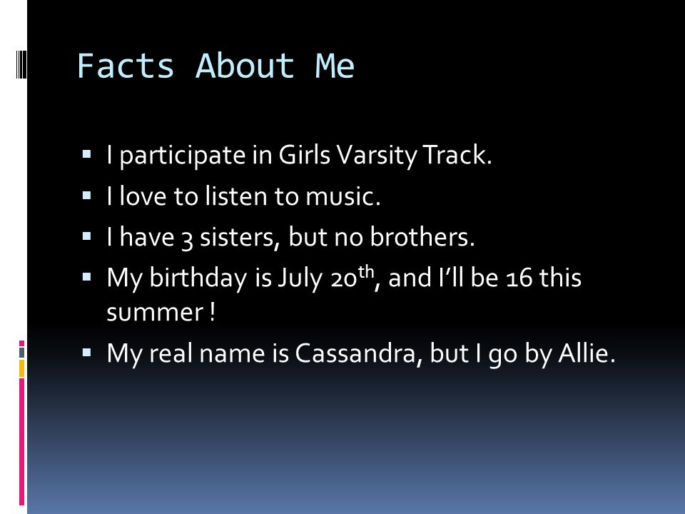 Facts About Me  I participate in Girls Varsity Track.