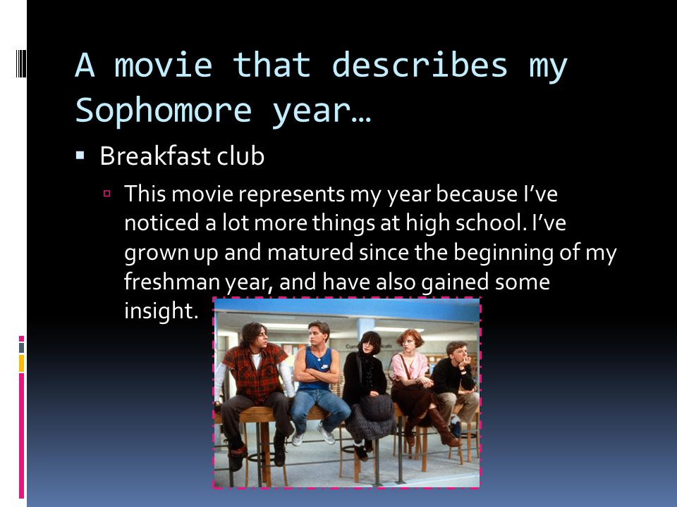 A movie that describes my Sophomore year…  Breakfast club  This movie represents my year because I've noticed a lot more things at high school.