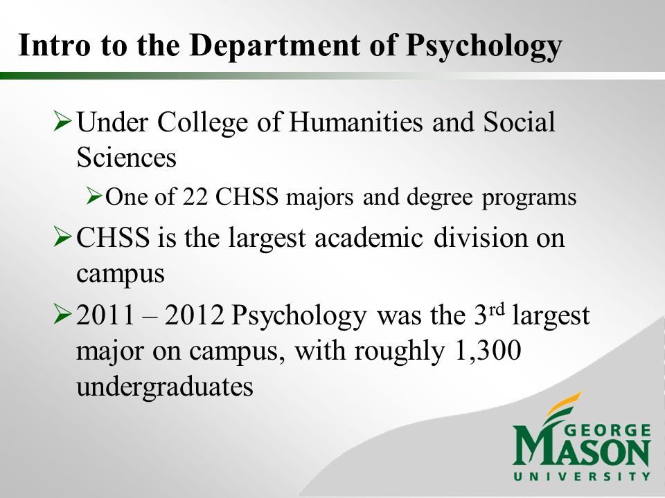 Under College of Humanities and Social Sciences  One of 22 CHSS majors and degree programs  CHSS is the largest academic division on campus  2011 – 2012 Psychology was the 3 rd largest major on campus, with roughly 1,300 undergraduates