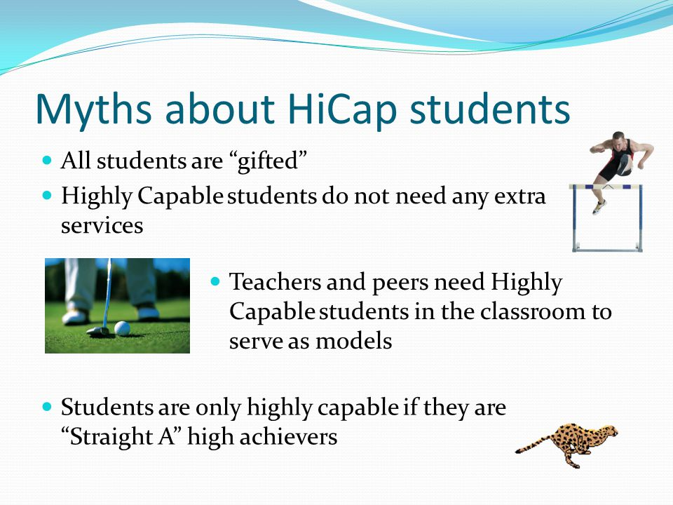 Myths about HiCap students All students are gifted Highly Capable students do not need any extra services Teachers and peers need Highly Capable students in the classroom to serve as models Students are only highly capable if they are Straight A high achievers