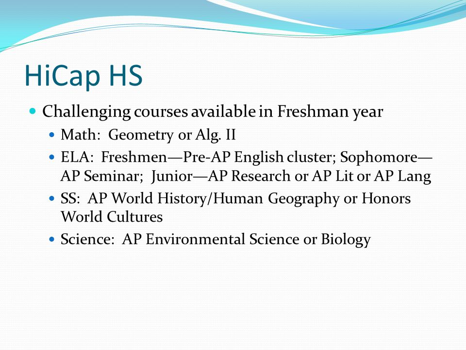 HiCap HS Challenging courses available in Freshman year Math: Geometry or Alg.