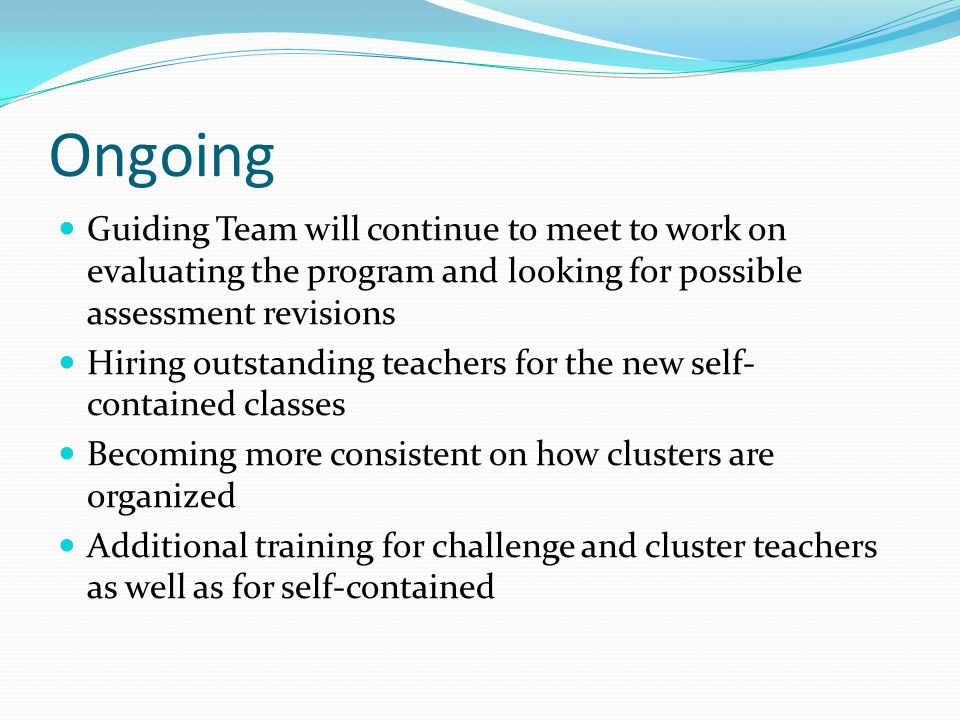 Ongoing Guiding Team will continue to meet to work on evaluating the program and looking for possible assessment revisions Hiring outstanding teachers for the new self- contained classes Becoming more consistent on how clusters are organized Additional training for challenge and cluster teachers as well as for self-contained