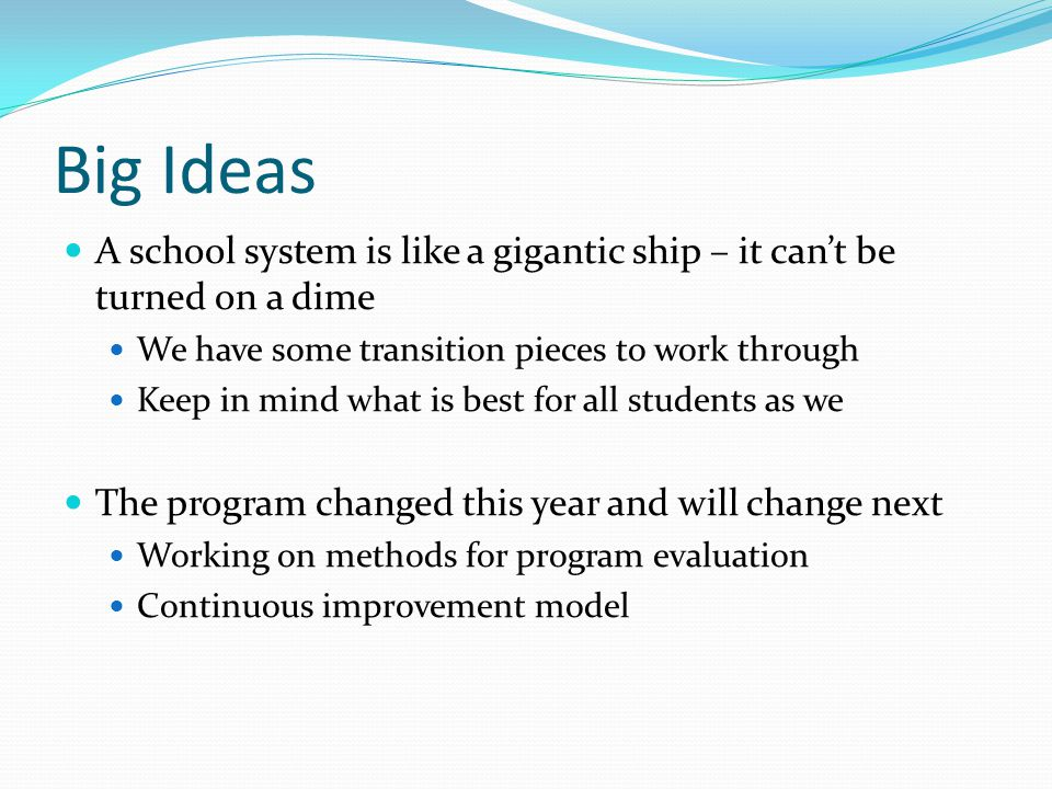 Big Ideas A school system is like a gigantic ship – it can't be turned on a dime We have some transition pieces to work through Keep in mind what is best for all students as we The program changed this year and will change next Working on methods for program evaluation Continuous improvement model