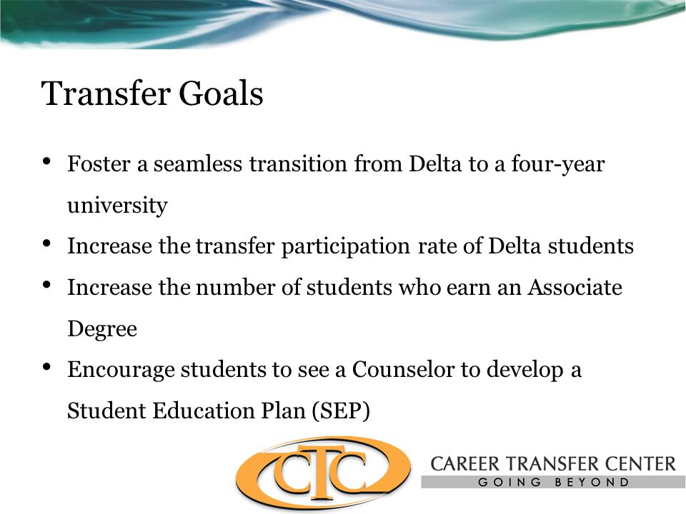 Transfer Goals Foster a seamless transition from Delta to a four-year university Increase the transfer participation rate of Delta students Increase the number of students who earn an Associate Degree Encourage students to see a Counselor to develop a Student Education Plan (SEP)