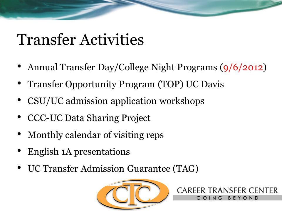 Transfer Activities Annual Transfer Day/College Night Programs (9/6/2012) Transfer Opportunity Program (TOP) UC Davis CSU/UC admission application workshops CCC-UC Data Sharing Project Monthly calendar of visiting reps English 1A presentations UC Transfer Admission Guarantee (TAG)