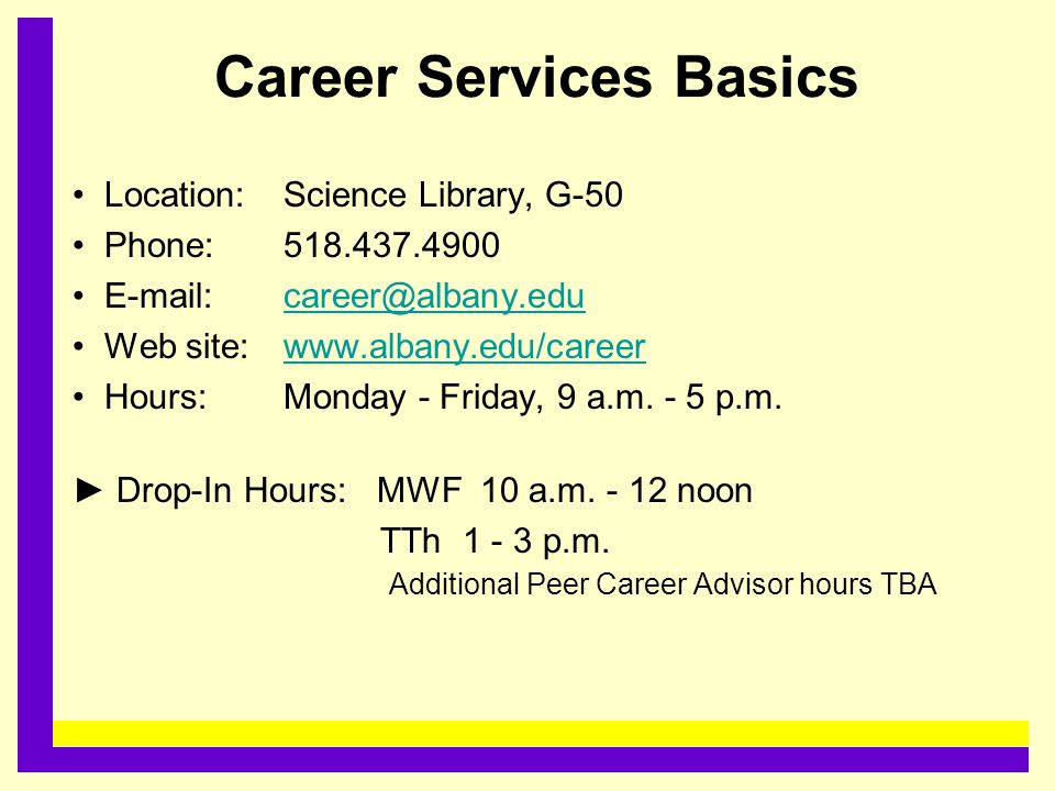 Career Services Basics Location:Science Library, G-50 Phone: 518.437.4900 E-mail: career@albany.educareer@albany.edu Web site: www.albany.edu/careerww