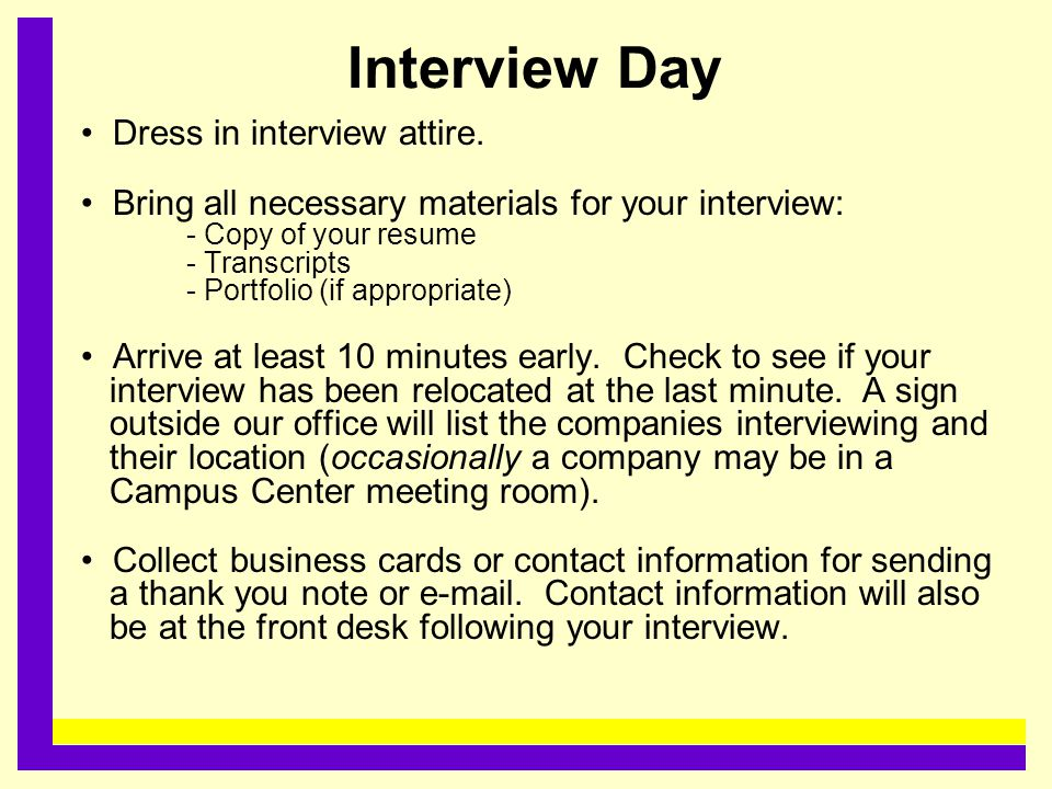 Interview Day Dress in interview attire. Bring all necessary materials for your interview: - Copy of your resume - Transcripts - Portfolio (if appropr