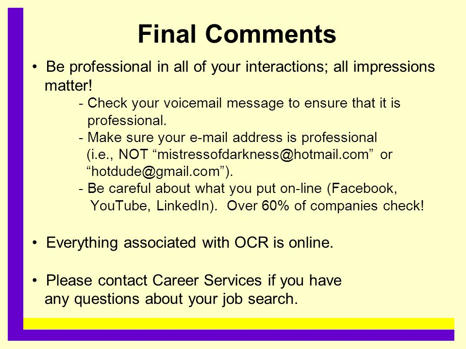 Final Comments Be professional in all of your interactions; all impressions matter! - Check your voicemail message to ensure that it is professional.