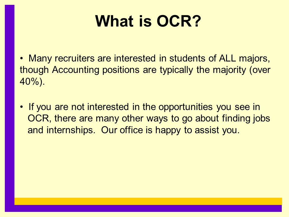 What is OCR? Many recruiters are interested in students of ALL majors, though Accounting positions are typically the majority (over 40%). If you are n