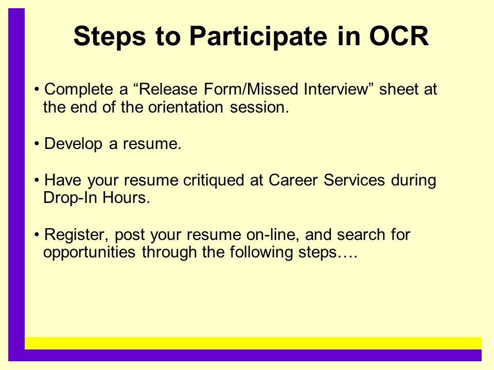 "Steps to Participate in OCR Complete a ""Release Form/Missed Interview"" sheet at the end of the orientation session. Develop a resume. Have your resume"