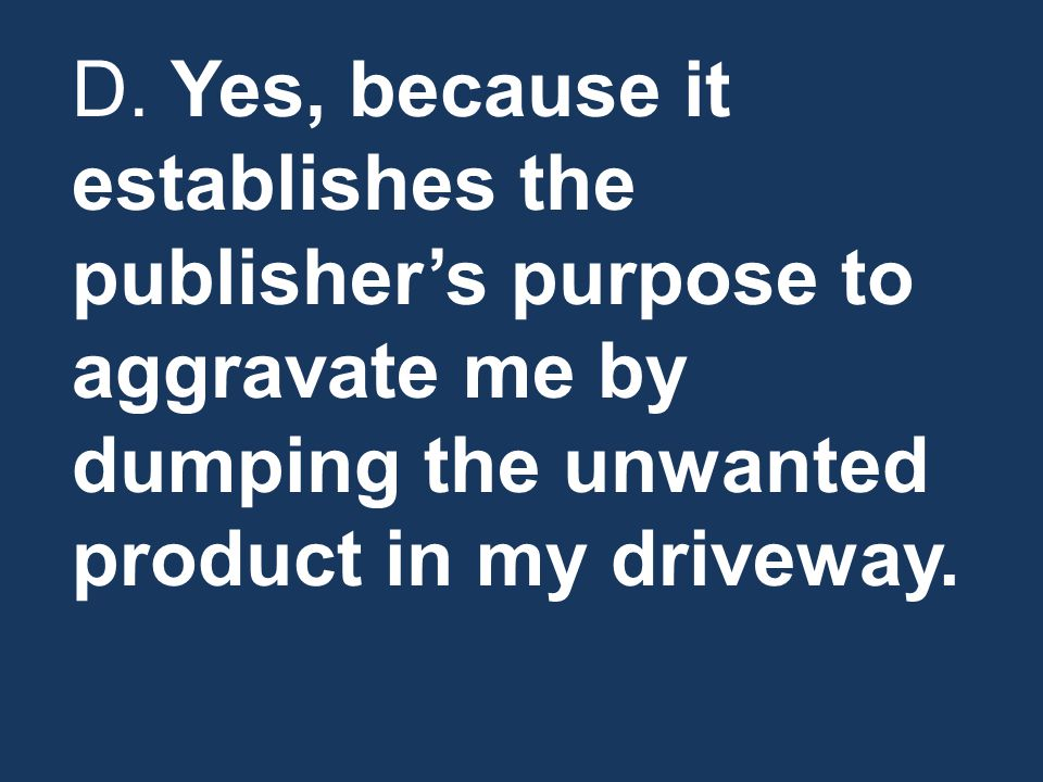 D. Yes, because it establishes the publisher's purpose to aggravate me by dumping the unwanted product in my driveway.