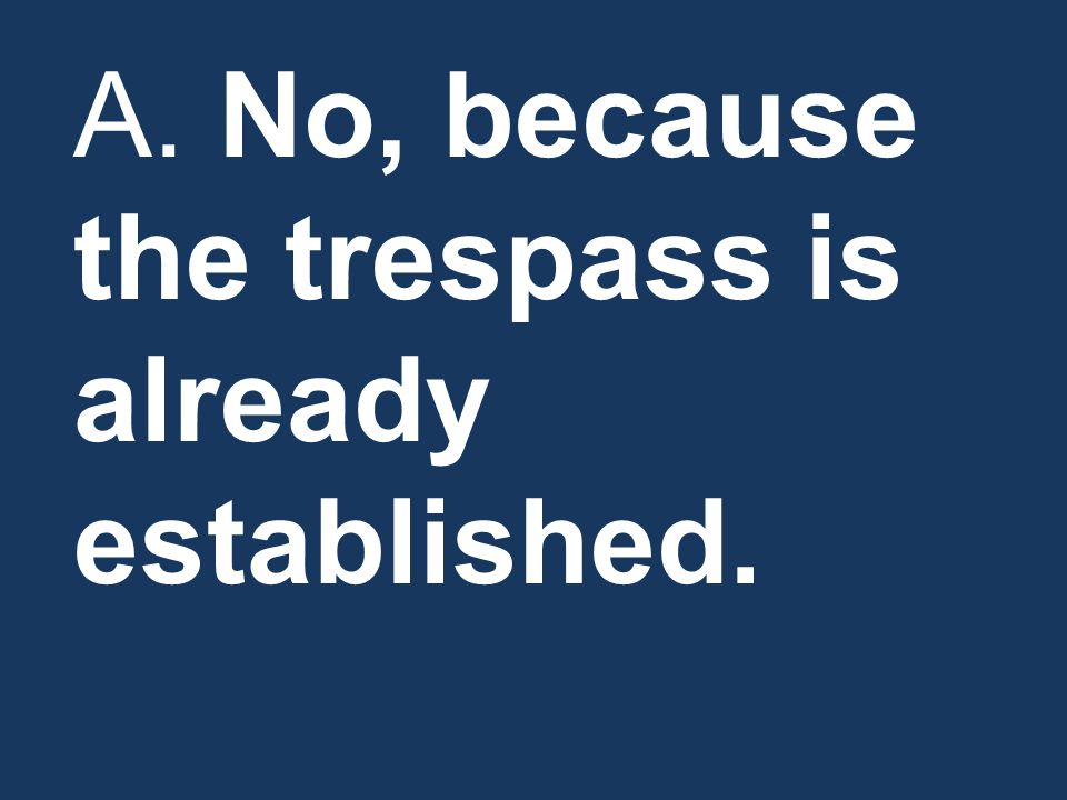 A. No, because the trespass is already established.