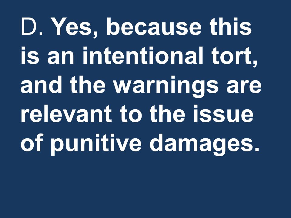 D. Yes, because this is an intentional tort, and the warnings are relevant to the issue of punitive damages.