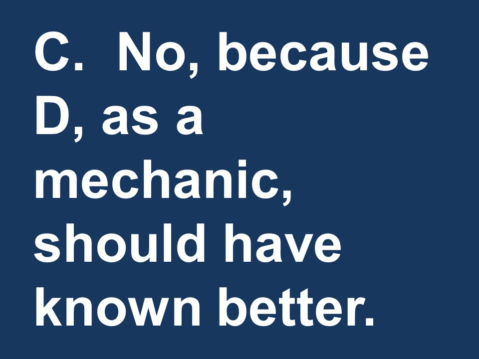 C. No, because D, as a mechanic, should have known better.