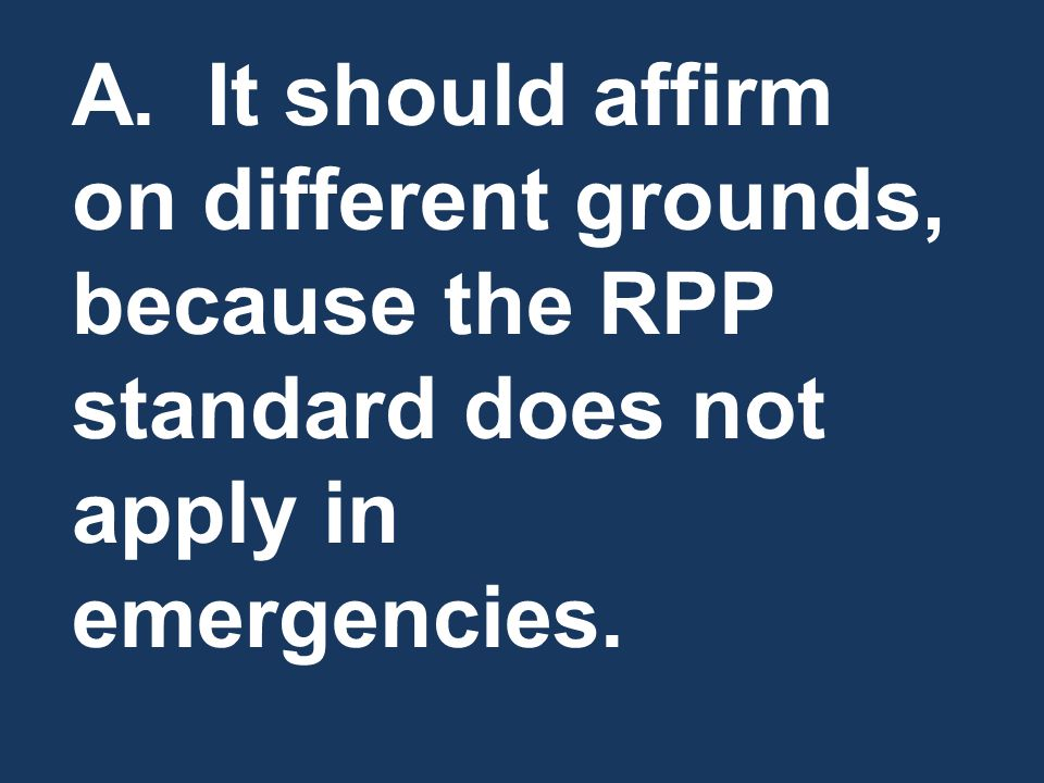 A. It should affirm on different grounds, because the RPP standard does not apply in emergencies.