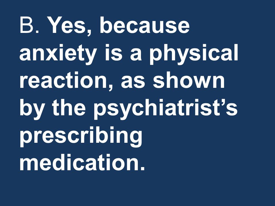 B. Yes, because anxiety is a physical reaction, as shown by the psychiatrist's prescribing medication.